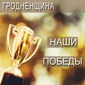 Гродненщина - Наши победы